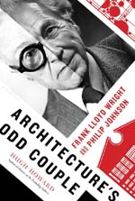 Architecture's Odd Couple: Frank Lloyd Wright and Philip Johnson, by Hugh Howard